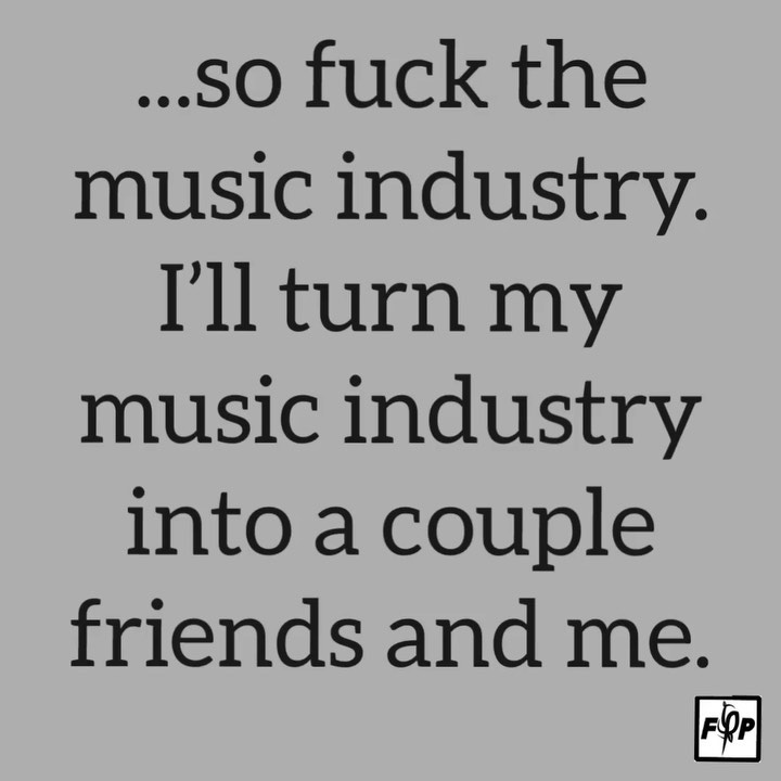 """""""so fuck the music industry, I'll turn my music industry, into a couple friends ... 1"""